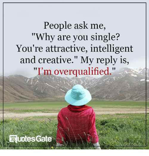 "Why Are You Single: People ask me,  ""Why are you single?  You're attractive, intelligent  and creative."" My reply is  ""I'm overqualified  RuotesGate"