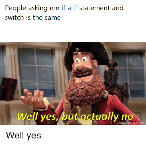 Asking, Net, and Yes: People asking me if a if statement and  switch is the same  Well ves, but actually no  mematic.net Well yes