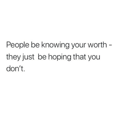 Knowing, They, and You: People be knowing your worth -  they just be hoping that you  don't.