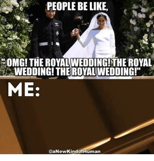"Be Like, Memes, and Omg: PEOPLE BE LIKE  OMG!THE ROYAL WEDDING!THE ROYAL  WEDDING! THE ROYAL WEDDING!""  ME:  @aNewKindofHuman"