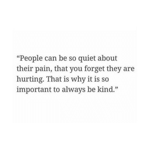 "Quiet, Pain, and Can: ""People can be so quiet about  their pain, that you forget they are  hurting. That is why it is so  important to always be kind."""