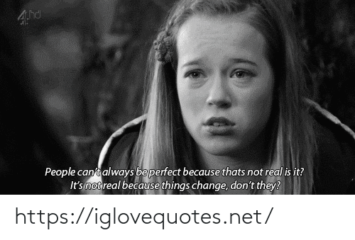 people: People canti always beperfect because thats not real is it?  It's not real because things change, don't they? https://iglovequotes.net/