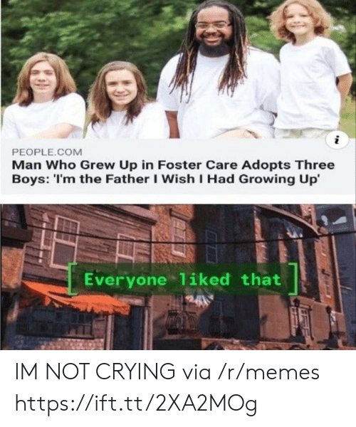 Crying, Growing Up, and Memes: PEOPLE.COM  Man Who Grew Up in Foster Care Adopts Three  Boys: 'I'm the Father I Wish I Had Growing Up'  Everyone 1iked that IM NOT CRYING via /r/memes https://ift.tt/2XA2MOg