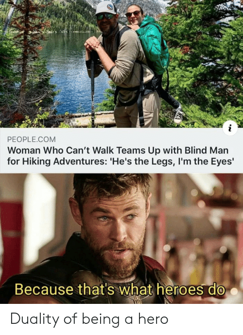 Heroes, Hero, and Com: PEOPLE.COM  Woman Who Can't Walk Teams Up with Blind Man  for Hiking Adventures: 'He's the Legs, I'm the Eyes'  Because that's what heroes do Duality of being a hero
