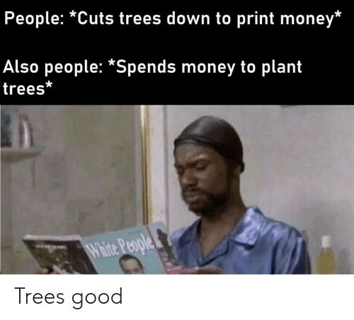 Money, White People, and Good: People: *Cuts trees down to print money*  Also people: *Spends money to plant  trees*  White People Trees good