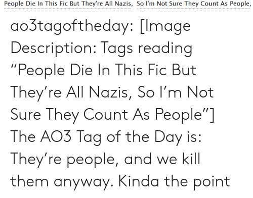 "not sure: People Die In This Fic But They're All Nazis, So I'm Not Sure They Count As People, ao3tagoftheday:  [Image Description: Tags reading ""People Die In This Fic But They're All Nazis, So I'm Not Sure They Count As People""]  The AO3 Tag of the Day is: They're people, and we kill them anyway. Kinda the point"