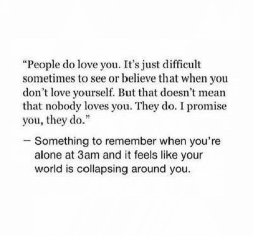 """do something: """"People do love you. It's just difficult  sometimes to see or believe that when you  don't love yourself. But that doesn't mean  that nobody loves you. They do. I promise  you, they do.""""  -Something to remember when you're  alone at 3am and it feels like your  world is collapsing around you."""