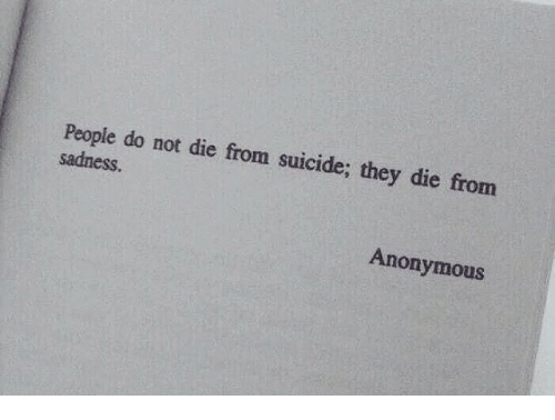 Anonymous, Suicide, and Sadness: People do not die from suicide; they  sadness.  die from  Anonymous