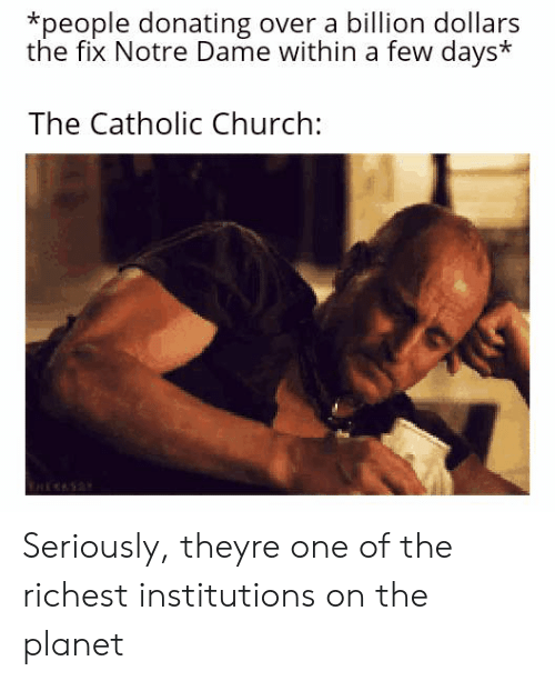 Church, Notre Dame, and Catholic: *people donating over a billion dollars  the fix Notre Dame within a few days  The Catholic Church: Seriously, theyre one of the richest institutions on the planet