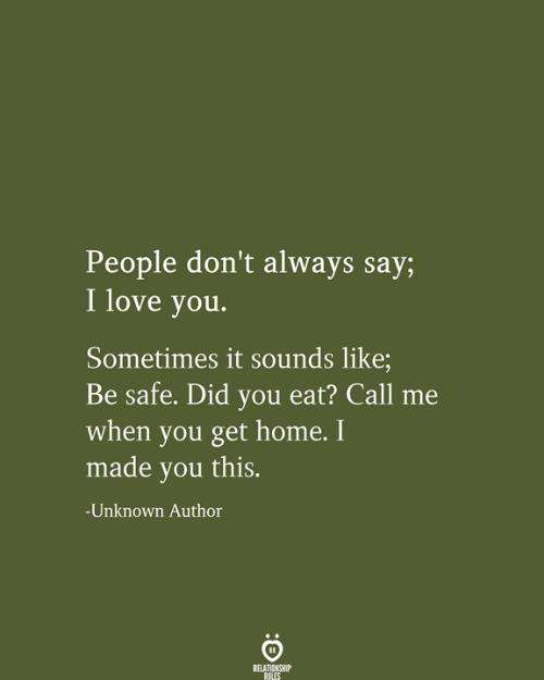 When You Get Home: People don't always say;  I love you.  Sometimes it sounds like;  Be safe. Did you eat? Call  when you get home. I  made you this.  -Unknown Author  RELATIONSHIP  RULES