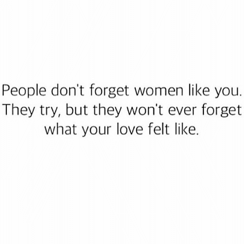 Love, Women, and They: People don't forget women like you.  They try, but they won't ever forget  what your love felt like.
