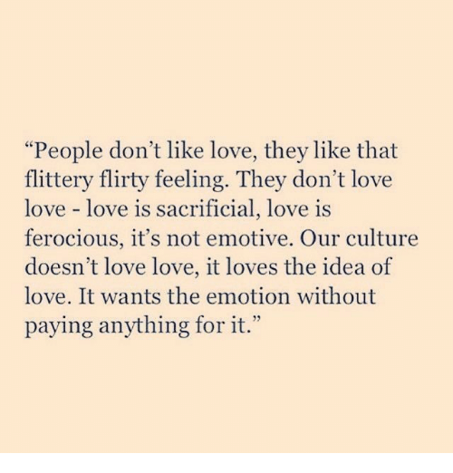 "flirty: ""People don't like love, they like that  flittery flirty feeling. They don't love  love love is  ferocious, it's not emotive. Our culture  doesn't love love, it loves the idea of  love. It wants the emotion without  paying anything for it.""  sacrificial, love is"