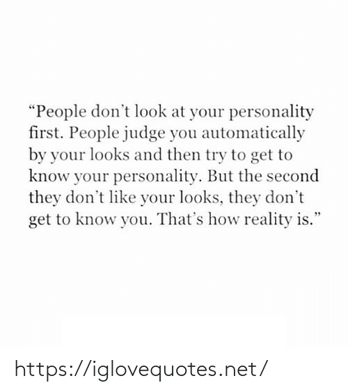 "dont like: ""People don't look at your personality  first. People judge you automatically  by your looks and then try to get to  know your personality. But the second  they don't like your looks, they don't  get to know you. That's how reality is."" https://iglovequotes.net/"