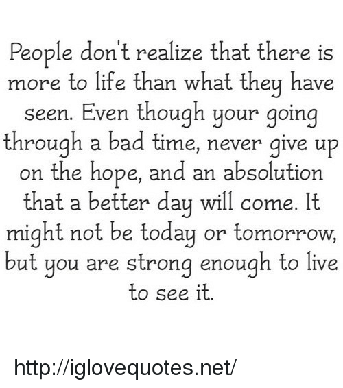 Bad, Life, and Http: People don't realize that there is  more to life than what they have  seen. Even though your going  through a bad time, never give up  on the hope, and an absolution  that a better day will come. It  might not be today or tomorrow,  ut you are strong enough to live  to see it http://iglovequotes.net/