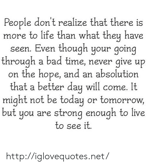 Bad Time: People don't realize that there is  more to life than what they have  seen. Even though your going  through a bad time, never give up  on the hope, and an absolution  th . It  at a better day will come  might not be today or tomorrow,  ut you are strong enough to live  to see it http://iglovequotes.net/