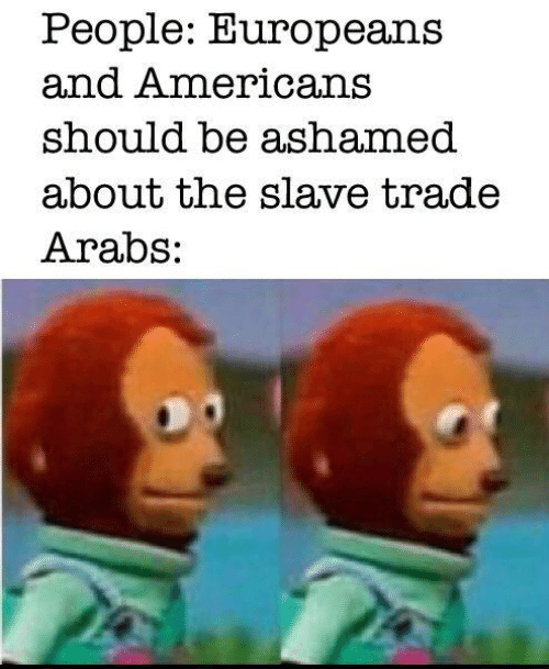 slave: People: Europeans  and Americans  should be ashamed  about the slave trade  Arabs: