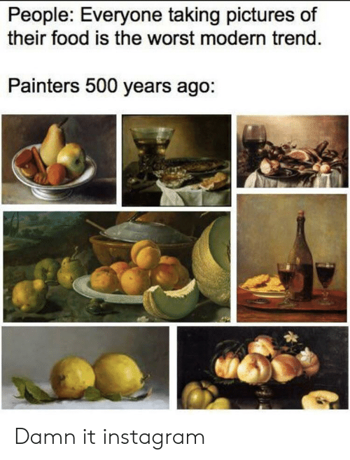 Food, Instagram, and The Worst: People: Everyone taking pictures of  their food is the worst modern trend.  Painters 500 years ago: Damn it instagram