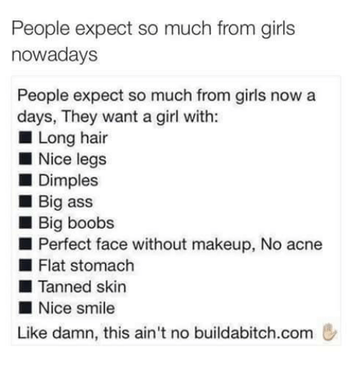 Ass, Girls, and Makeup: People expect so much from girls  nowadays  People expect so much from girls now a  days, They want a girl with:  ■ Long hair  ■ Nice legs  ■ Dimples  ■ Big ass  ■ Big boobs  ■ Perfect face without makeup, No acne  ■ Flat stomach  ■ Tanned skin  ■ Nice smile  Like damn, this ain't no buildab.tch.com