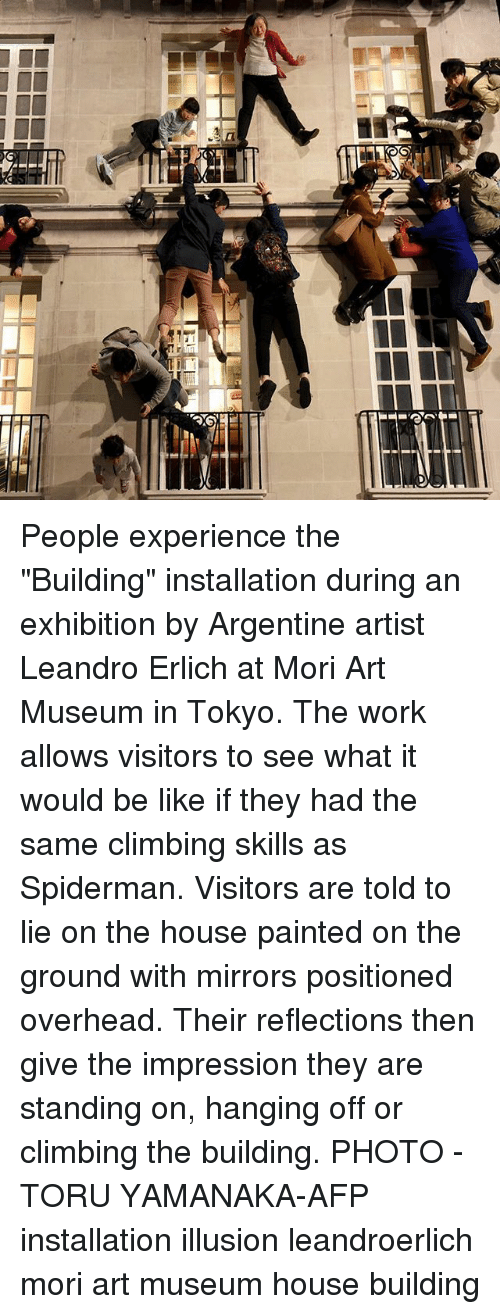 "Be Like, Climbing, and Memes: People experience the ""Building"" installation during an exhibition by Argentine artist Leandro Erlich at Mori Art Museum in Tokyo. The work allows visitors to see what it would be like if they had the same climbing skills as Spiderman. Visitors are told to lie on the house painted on the ground with mirrors positioned overhead. Their reflections then give the impression they are standing on, hanging off or climbing the building. PHOTO - TORU YAMANAKA-AFP installation illusion leandroerlich mori art museum house building"