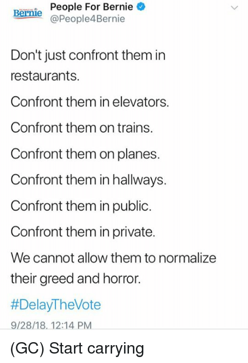 Memes, Restaurants, and Greed: People  For  Bernie  Bernie @People4Bernie  Don't just confront them in  restaurants.  Confront them in elevators.  Confront them on trains.  Confront them on planes  Confront them in hallways.  Confront them in public.  Confront them in private.  We cannot allow them to normalize  their greed and horror.  #DelayTheVote  9/28/18. 12:14 PM (GC) Start carrying