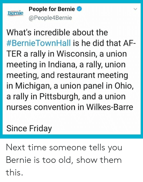 convention: People for Bernie  @People4Bernie  Bernie  What's incredible about the  #BernieTownHall is he did that AF-  TER a rally in Wisconsin, a union  meeting in Indiana, a rally, union  meeting, and restaurant meeting  in Michigan, a union panel in Ohio,  a rally in Pittsburgh, and a union  nurses convention in Wilkes-Barre  Since Friday Next time someone tells you Bernie is too old, show them this.