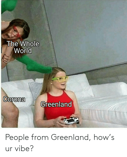 greenland: People from Greenland, how's ur vibe?