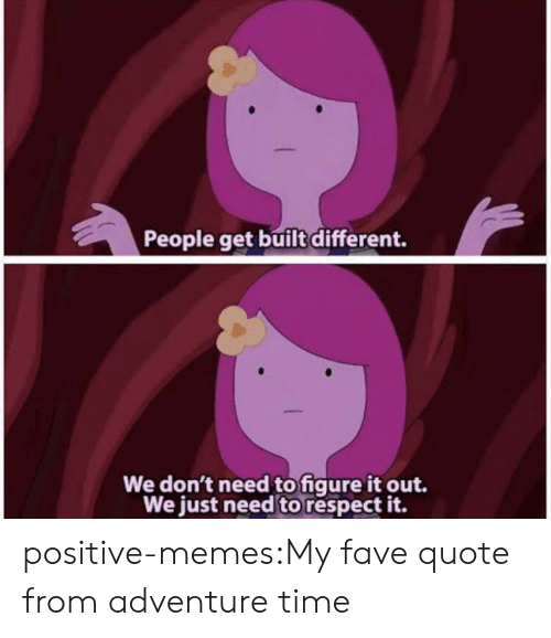 Memes, Respect, and Tumblr: People get built different.  We don't need to figure it out.  We just need to respect it. positive-memes:My fave quote from adventure time