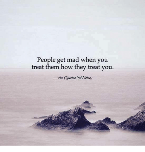 People Get Mad When You Treat Them How They Treat You Via Quotes