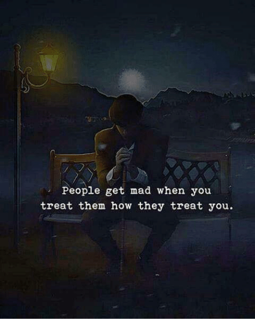 Mad, How, and Them: People get mad when you  treat them how they treat you