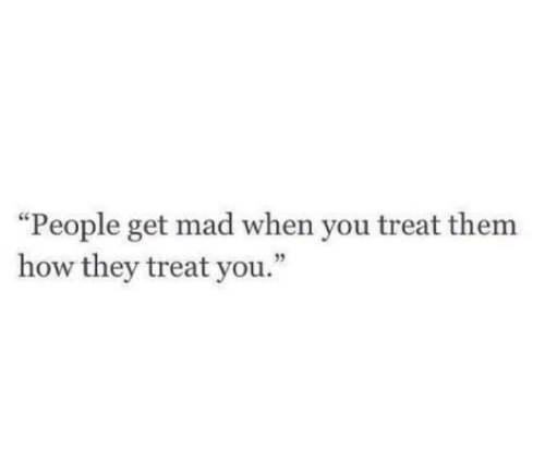 "Mad, How, and Them: ""People get mad when you treat them  how they treat you."""