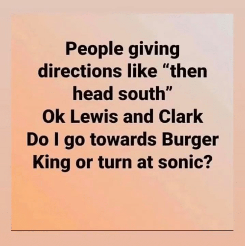"Clark: People giving  directions like ""then  head south""  Ok Lewis and Clark  Do I go towards Burger  King or turn at sonic?"