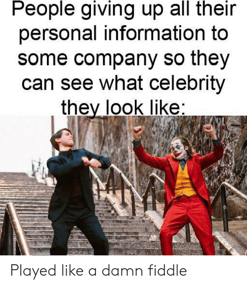 Information, Dank Memes, and Personal: People giving up all their  personal information to  some company so they  can see what celebrity  they look like: Played like a damn fiddle