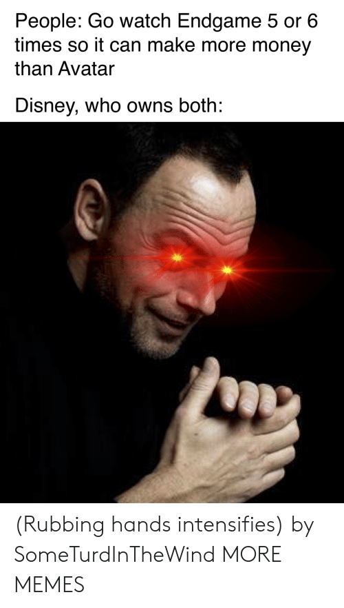 Dank, Disney, and Memes: People: Go watch Endgame 5 or 6  times so it can make more money  than Avatar  Disney, who owns both: (Rubbing hands intensifies) by SomeTurdInTheWind MORE MEMES