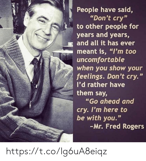 "Memes, 🤖, and Fred Rogers: People have said,  ""Don't cry""  to other people for  years and years,  and all it has ever  meant is, ""I'm too  uncomfortable  when you show your  feelings. Don't cry.'  I'd rather have  them say,  ""Go ahead and  cry. I'm here to  be with you.""  Mr. Fred Rogers  99 https://t.co/Ig6uA8eiqz"