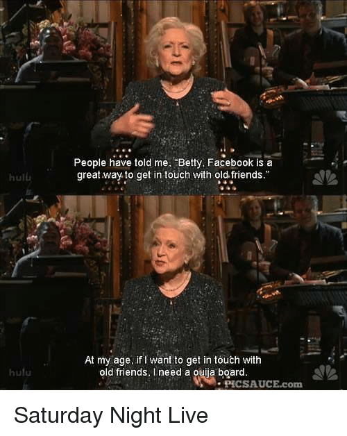 Ouija Board: People have told me Betty, Facebook is a  great way to get in touch with old friends.  hulu  At my age, if I want to get in touch with  old friends, I need a ouija board  hulu  . PIC SAUCE.com Saturday Night Live