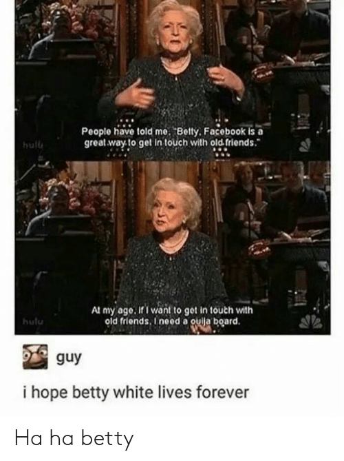 Betty White, Facebook, and Friends: People have told me. Betty. Facebook is a  great way. to get In touch with old friends.  hull  At my age, if I wan! to get in touch with  old friends. Ineed a ouila board.  hulu  guy  i hope betty white lives forever Ha ha betty