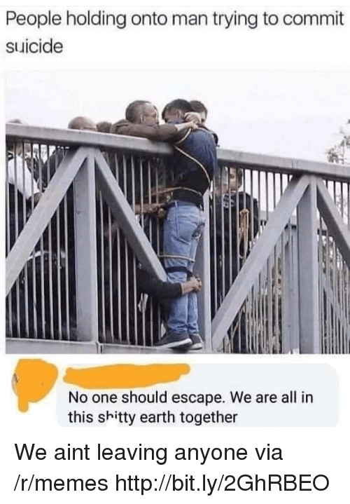 Memes, Earth, and Http: People holding onto man trying to commit  suicide  No one should escape. We are all in  this shitty earth together We aint leaving anyone via /r/memes http://bit.ly/2GhRBEO