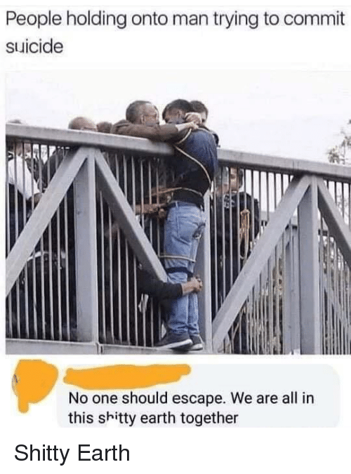 Earth, Suicide, and One: People holding onto man trying to commit  suicide  No one should escape. We are all in  this shitty earth together Shitty Earth