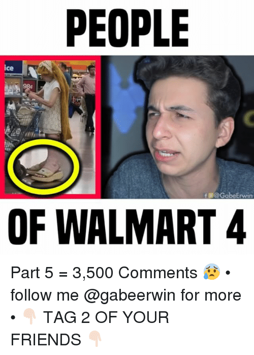 Friends, Memes, and Walmart: PEOPLE  ice  9  f @!@GabeErwin  OF WALMART 4 Part 5 = 3,500 Comments 😰 • follow me @gabeerwin for more • 👇🏻 TAG 2 OF YOUR FRIENDS 👇🏻