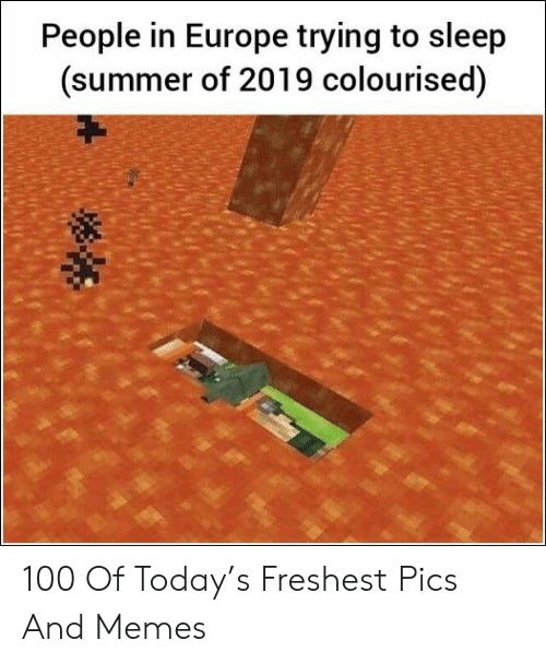 Memes, Summer, and Europe: People in Europe trying to sleep  (summer of 2019 colourised) 100 Of Today's Freshest Pics And Memes