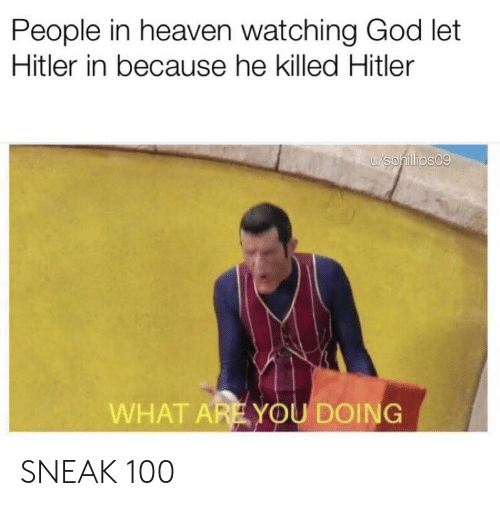 God, Heaven, and Hitler: People in heaven watching God let  Hitler in because he killed Hitler  u/sphillips09  WHAT AREYOU DOING SNEAK 100