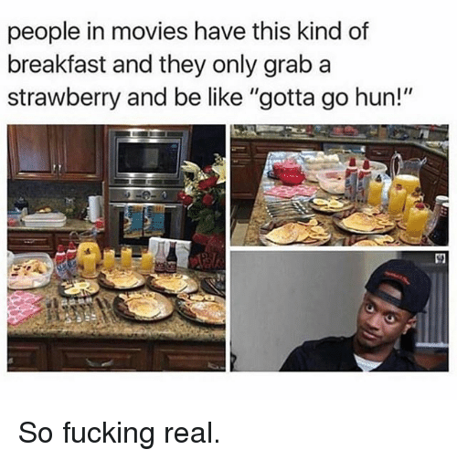 """Be Like, Fucking, and Funny: people in movies have this kind of  breakfast and they only grab a  strawberry and be like """"gotta go hun!"""" So fucking real."""