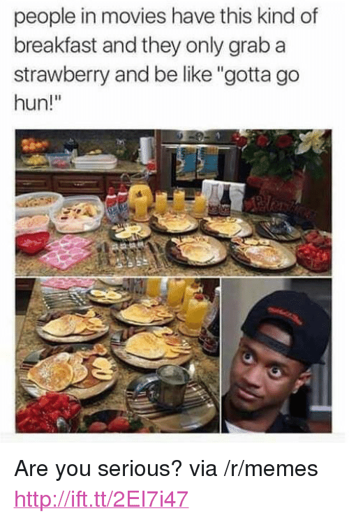 """Be Like, Memes, and Movies: people in movies have this kind of  breakfast and they only grab a  strawberry and be like """"gotta go  hun!"""" <p>Are you serious? via /r/memes <a href=""""http://ift.tt/2EI7i47"""">http://ift.tt/2EI7i47</a></p>"""