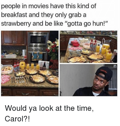 "Be Like, Memes, and Movies: people in movies have this kind of  breakfast and they only grab a  strawberry and be like ""gotta go hun!""  її Would ya look at the time, Carol?!"