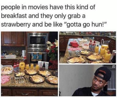 "Be Like, Movies, and Breakfast: people in movies have this kind of  breakfast and they only grab a  strawberry and be like ""gotta go hun!"""
