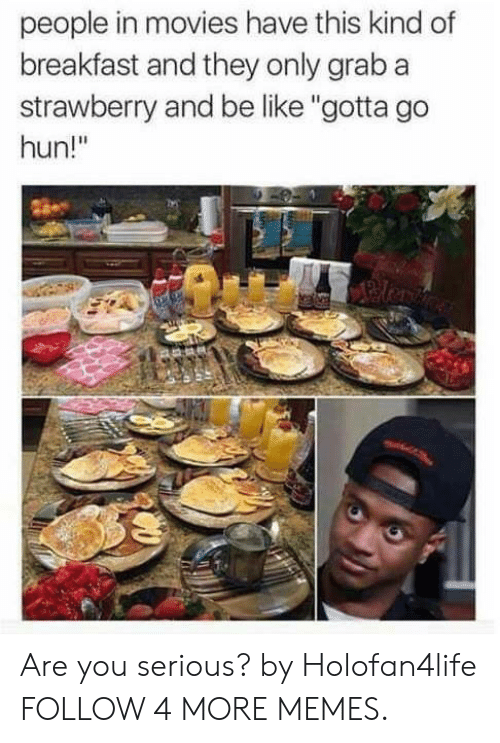 """Be Like, Dank, and Memes: people in movies have this kind of  breakfast and they only grab a  strawberry and be like """"gotta go  hun!"""" Are you serious? by Holofan4life FOLLOW 4 MORE MEMES."""