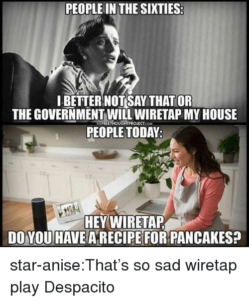 My House, Target, and Tumblr: PEOPLE IN THE SIXTIES  I BETTER NOTSAY THAT OR  THE GOVERNMENT WILL WIRETAP MY HOUSE  PEOPLE TODAY  IFREETHOUGHTPROJECT.COM  HEY WIRETAP  DO YOU HAVE ARECIPE FOR PANCAKES? star-anise:That's so sad wiretap play Despacito