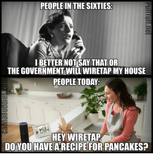Memes, My House, and House: PEOPLE IN THE SIXTIES  IBETTERNOTSAY THATIOR  THE GOVERNMENT WILL WIRETAP MY HOUSE  PEOPLE TODAY  HEY WIRETAP  DO YOU HAVEA RECIPE FOR PANCAKES?