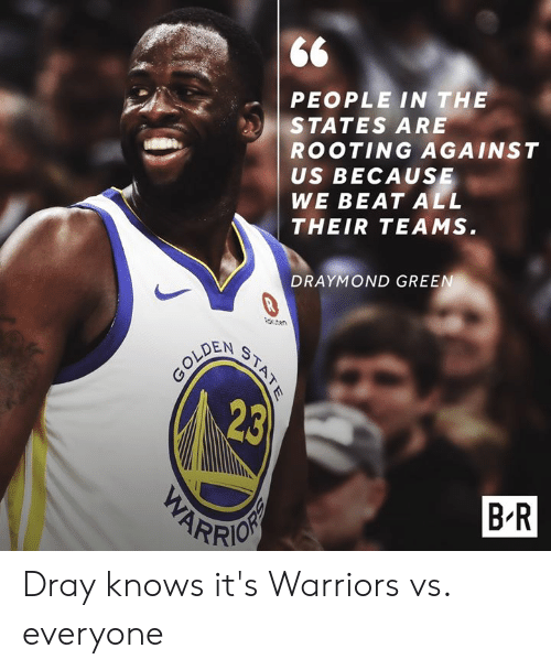 Draymond Green: PEOPLE IN THE  STATES ARE  ROOTING AGAINST  US BECAUSE  WE BEAT ALL  THEIR TEAMS  DRAYMOND GREEN  teren  OLDEN  23  B R  ARR Dray knows it's Warriors vs. everyone