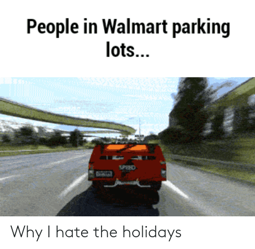 holidays: People in Walmart parking  lots...  SPEED Why I hate the holidays